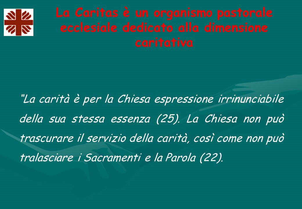 La Caritas è un organismo pastorale ecclesiale dedicato alla dimensione caritativa La carità è per la Chiesa espressione irrinunciabile della sua stessa essenza (25).