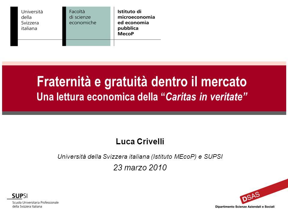 Luca Crivelli Università della Svizzera italiana (Istituto MEcoP) e SUPSI 23 marzo 2010 Fraternità e gratuità dentro il mercato Una lettura economica