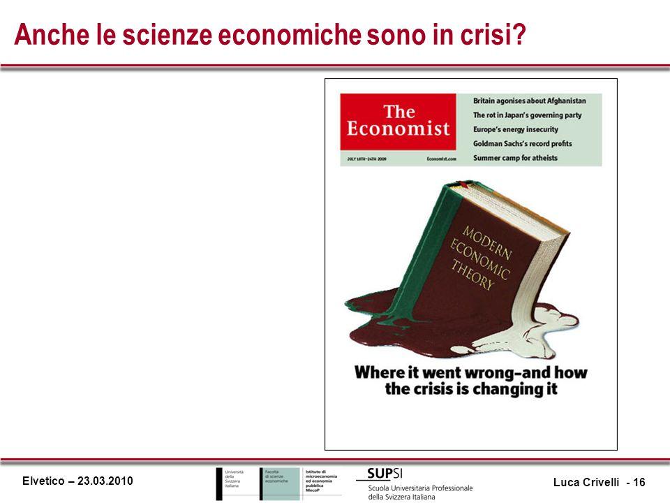 Elvetico – 23.03.2010 Anche le scienze economiche sono in crisi? Luca Crivelli - 16