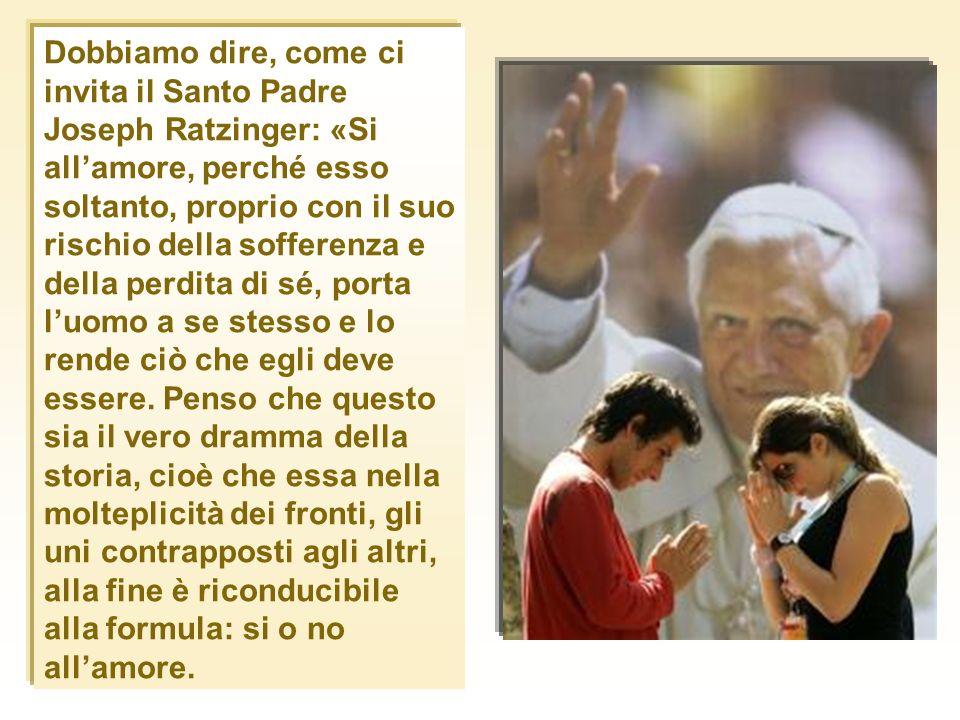 Dobbiamo dire, come ci invita il Santo Padre Joseph Ratzinger: «Si allamore, perché esso soltanto, proprio con il suo rischio della sofferenza e della
