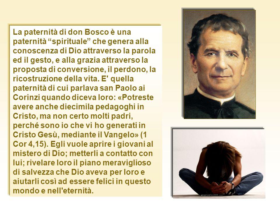 La paternità di don Bosco è una paternità spirituale che genera alla conoscenza di Dio attraverso la parola ed il gesto, e alla grazia attraverso la p