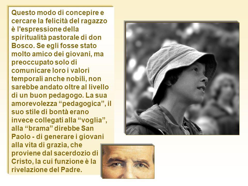 Questo modo di concepire e cercare la felicità del ragazzo è l'espressione della spiritualità pastorale di don Bosco. Se egli fosse stato molto amico
