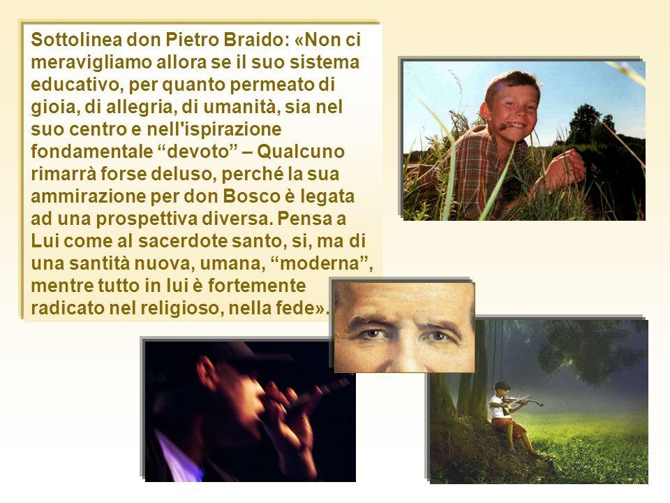 Sottolinea don Pietro Braido: «Non ci meravigliamo allora se il suo sistema educativo, per quanto permeato di gioia, di allegria, di umanità, sia nel