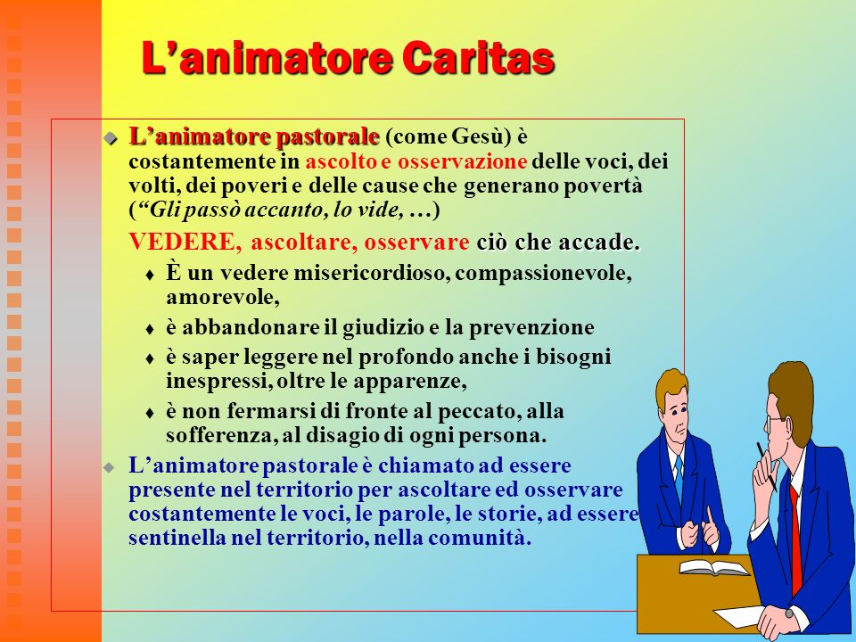 19 Lanimatore Caritas Lanimatore pastorale Lanimatore pastorale (come Gesù) è costantemente in ascolto e osservazione delle voci, dei volti, dei pover