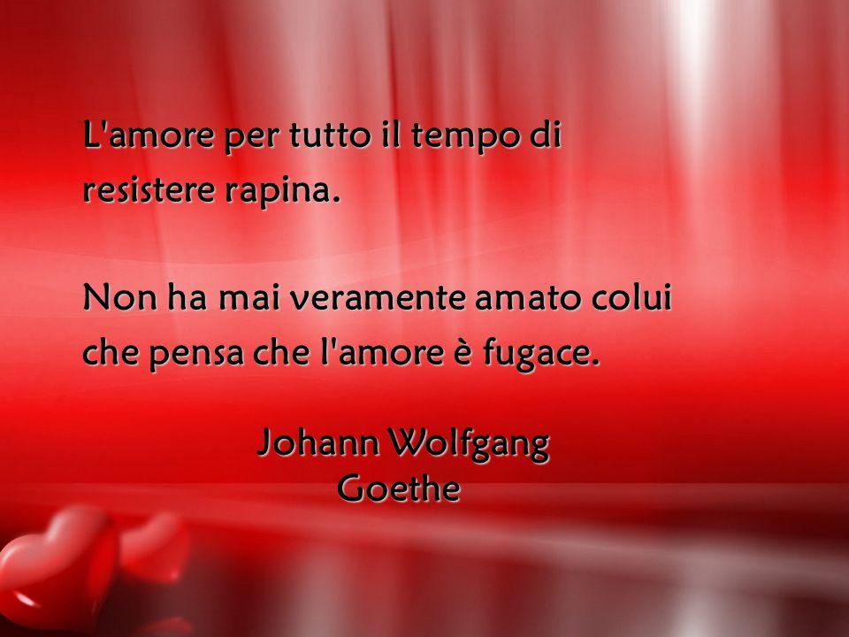 L'amore per tutto il tempo di resistere rapina. Non ha mai veramente amato colui che pensa che l'amore è fugace. Johann Wolfgang Goethe