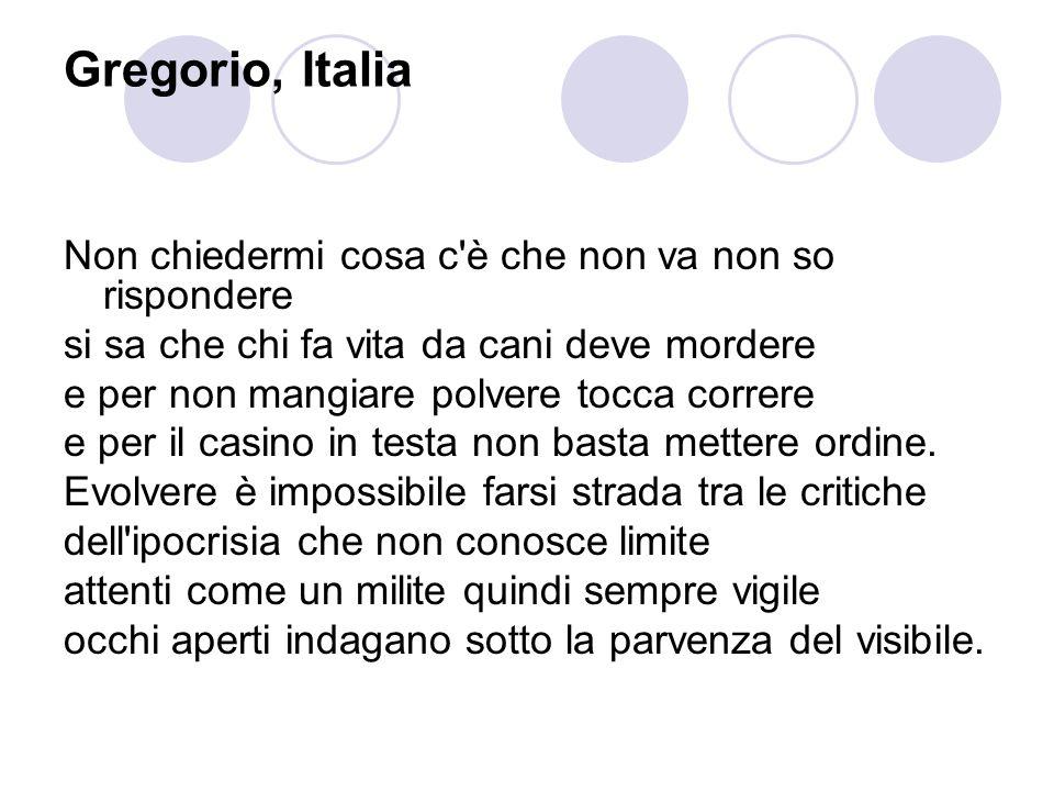 Gregorio, Italia Non chiedermi cosa c è che non va non so rispondere si sa che chi fa vita da cani deve mordere e per non mangiare polvere tocca correre e per il casino in testa non basta mettere ordine.