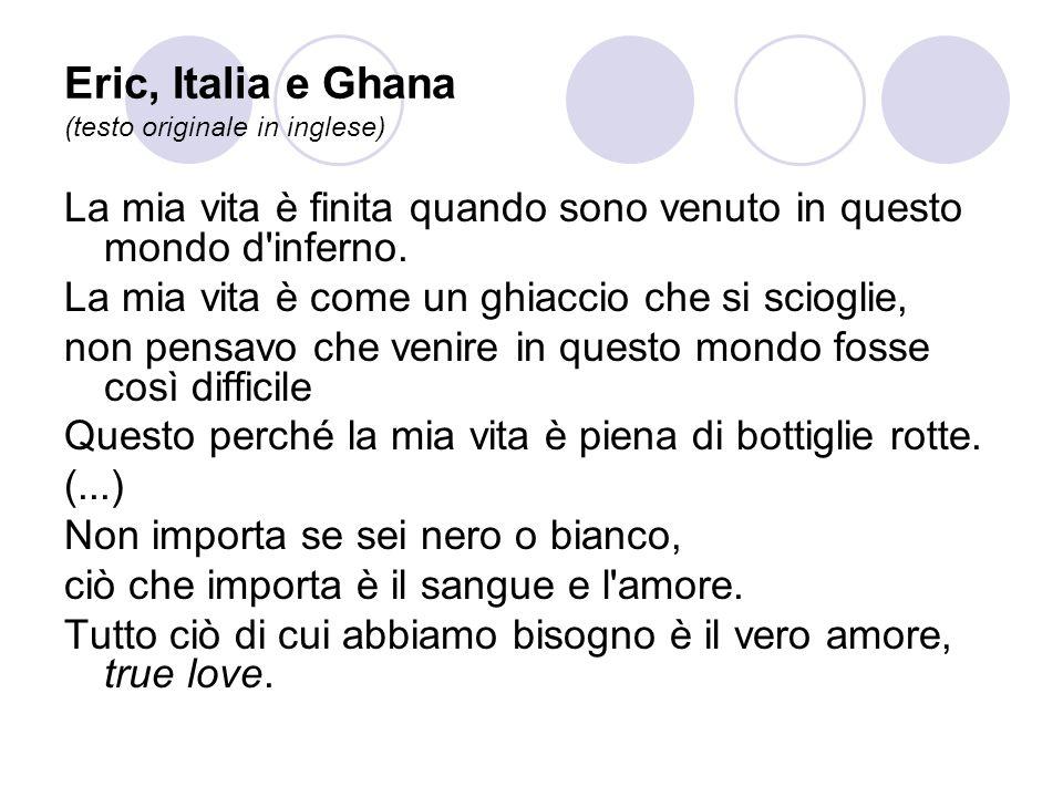 Eric, Italia e Ghana (testo originale in inglese) La mia vita è finita quando sono venuto in questo mondo d'inferno. La mia vita è come un ghiaccio ch