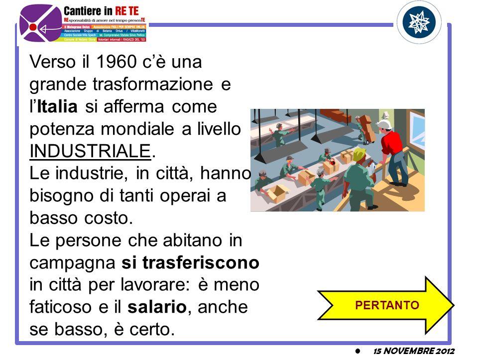 15 NOVEMBRE 2012 PERTANTO Verso il 1960 cè una grande trasformazione e lItalia si afferma come potenza mondiale a livello INDUSTRIALE. Le industrie, i