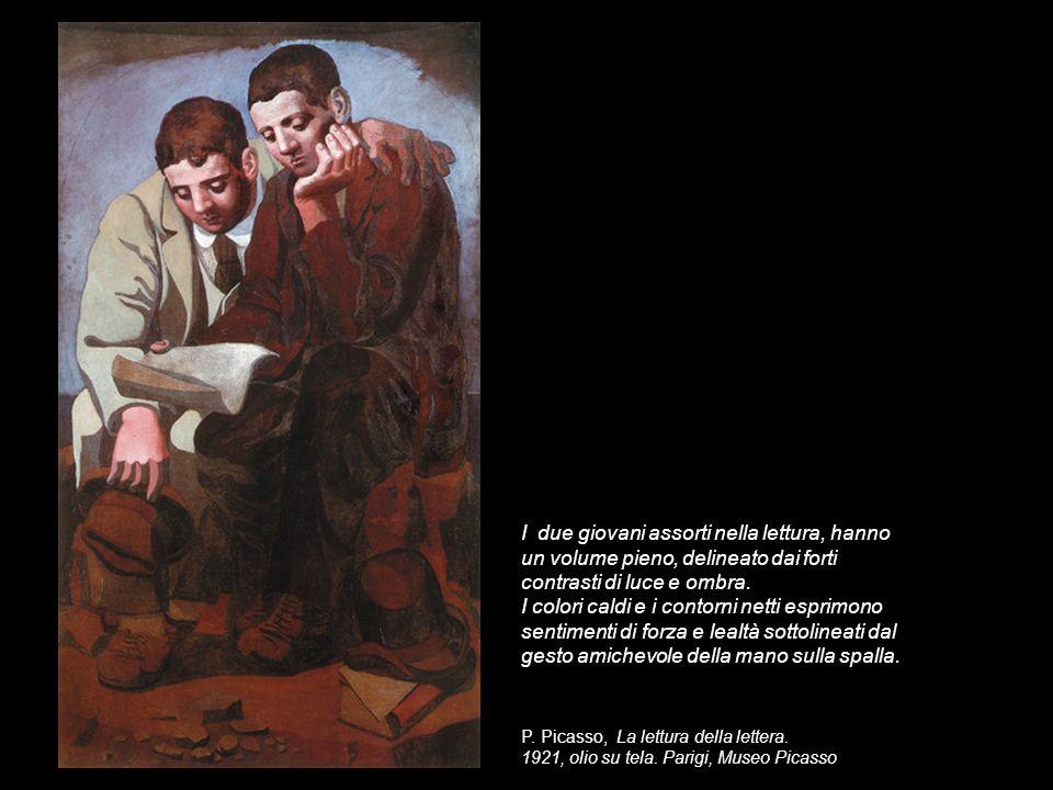 P. Picasso, La lettura della lettera. 1921, olio su tela. Parigi, Museo Picasso I due giovani assorti nella lettura, hanno un volume pieno, delineato