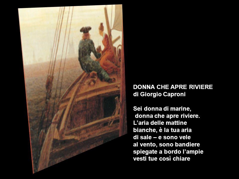 DONNA CHE APRE RIVIERE di Giorgio Caproni Sei donna di marine, donna che apre riviere. Laria delle mattine bianche, è la tua aria di sale – e sono vel
