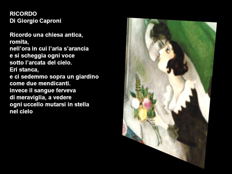 RICORDO Di Giorgio Caproni Ricordo una chiesa antica, romita, nellora in cui laria sarancia e si scheggia ogni voce sotto larcata del cielo. Eri stanc