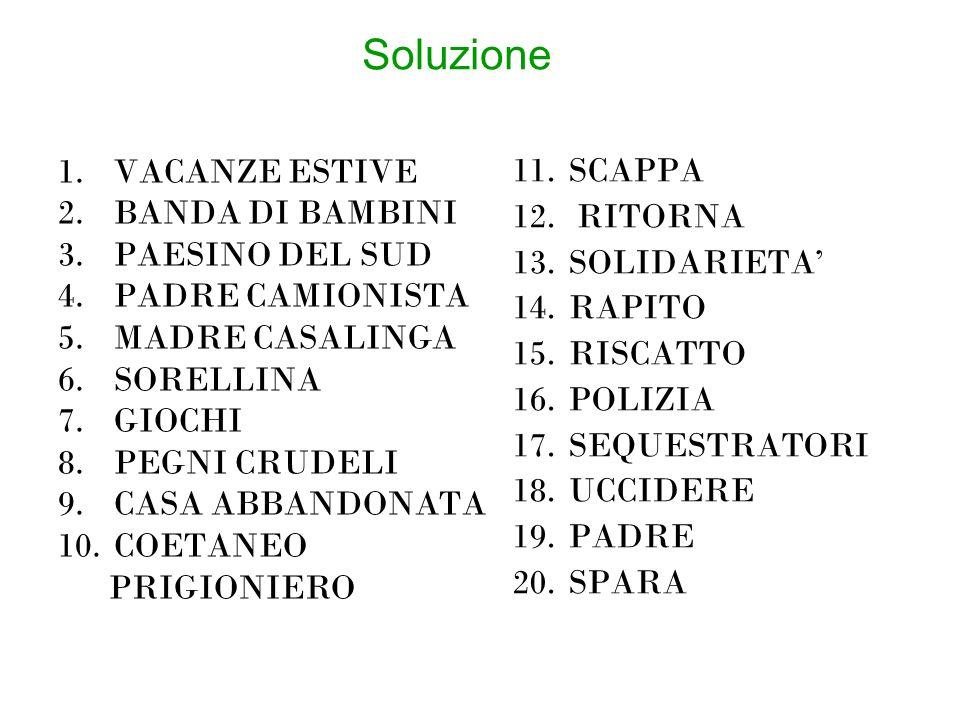Soluzione 1.VACANZE ESTIVE 2.BANDA DI BAMBINI 3.PAESINO DEL SUD 4.PADRE CAMIONISTA 5.MADRE CASALINGA 6.SORELLINA 7.GIOCHI 8.PEGNI CRUDELI 9.CASA ABBANDONATA 10.COETANEO PRIGIONIERO 11.SCAPPA 12.