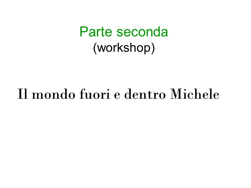 Parte seconda (workshop) Il mondo fuori e dentro Michele