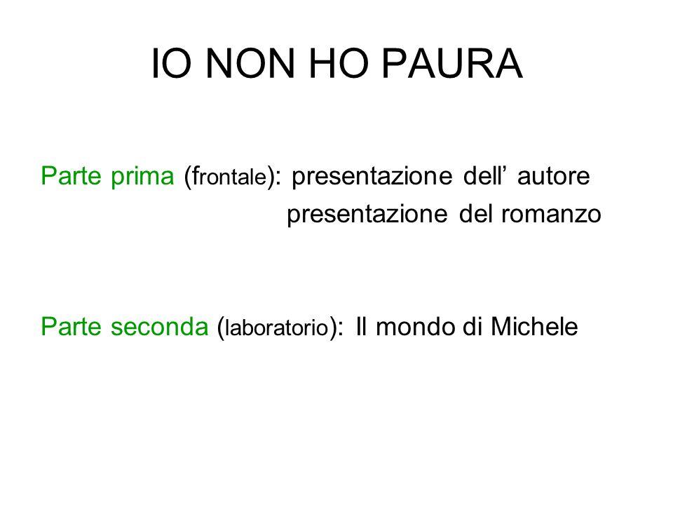 IO NON HO PAURA Parte prima (f rontale ): presentazione dell autore presentazione del romanzo Parte seconda ( laboratorio ): Il mondo di Michele