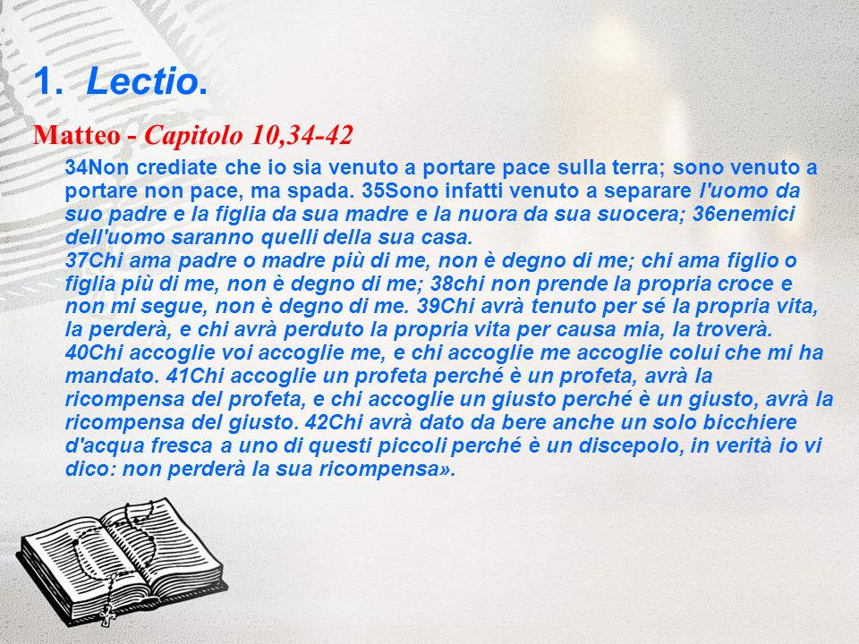 1. Lectio. Matteo - Capitolo 10,34-42 34Non crediate che io sia venuto a portare pace sulla terra; sono venuto a portare non pace, ma spada. 35Sono in