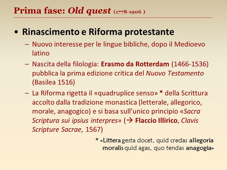 Prima fase: Old quest (1778-1906 ) ________________________________________________________ Rinascimento e Riforma protestante –Nuovo interesse per le lingue bibliche, dopo il Medioevo latino –Nascita della filologia: Erasmo da Rotterdam (1466-1536) pubblica la prima edizione critica del Nuovo Testamento (Basilea 1516) –La Riforma rigetta il «quadruplice senso» * della Scrittura accolto dalla tradizione monastica (letterale, allegorico, morale, anagogico) e si basa sullunico principio «Sacra Scriptura sui ipsius interpres» ( Flaccio Illirico, Clavis Scripture Sacrae, 1567) * «Littera gesta docet, quid credas allegoria moralis quid agas, quo tendas anagogia»