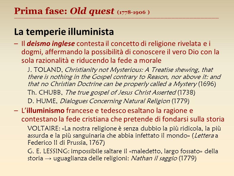 Prima fase: Old quest (1778-1906 ) ________________________________________________________ La temperie illuminista –Il deismo inglese contesta il concetto di religione rivelata e i dogmi, affermando la possibilità di conoscere il vero Dio con la sola razionalità e riducendo la fede a morale J.