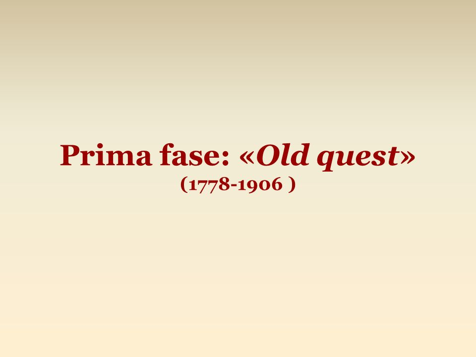 Prima fase: «Old quest» (1778-1906 )