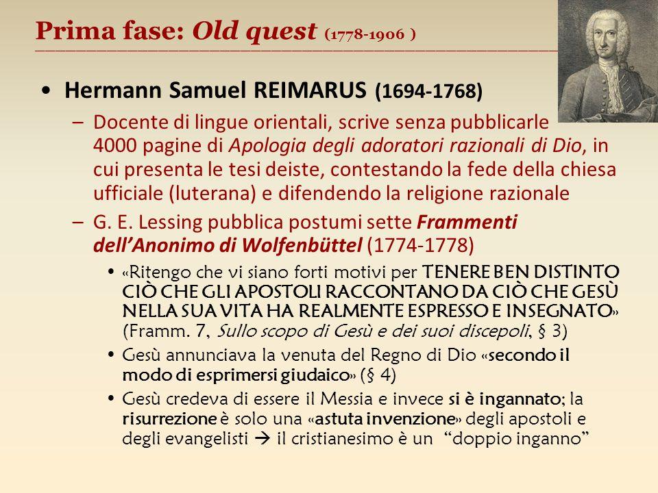 Prima fase: Old quest (1778-1906 ) ________________________________________________________ Hermann Samuel REIMARUS (1694-1768) –Docente di lingue orientali, scrive senza pubblicarle 4000 pagine di Apologia degli adoratori razionali di Dio, in cui presenta le tesi deiste, contestando la fede della chiesa ufficiale (luterana) e difendendo la religione razionale –G.