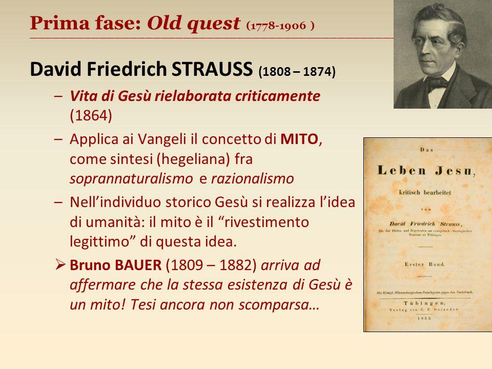 Prima fase: Old quest (1778-1906 ) ________________________________________________________ David Friedrich STRAUSS (1808 – 1874) –Vita di Gesù rielaborata criticamente (1864) –Applica ai Vangeli il concetto di MITO, come sintesi (hegeliana) fra soprannaturalismo e razionalismo –Nellindividuo storico Gesù si realizza lidea di umanità: il mito è il rivestimento legittimo di questa idea.