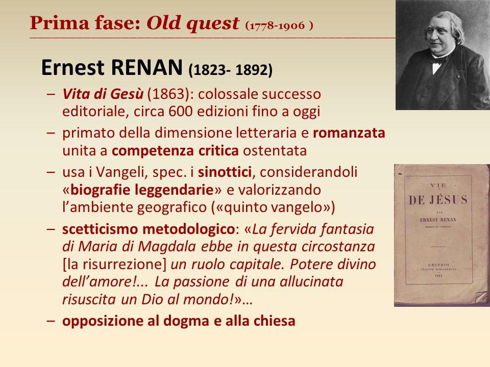 Prima fase: Old quest (1778-1906 ) ________________________________________________________ Ernest RENAN (1823- 1892) –Vita di Gesù (1863): colossale successo editoriale, circa 600 edizioni fino a oggi –primato della dimensione letteraria e romanzata unita a competenza critica ostentata –usa i Vangeli, spec.