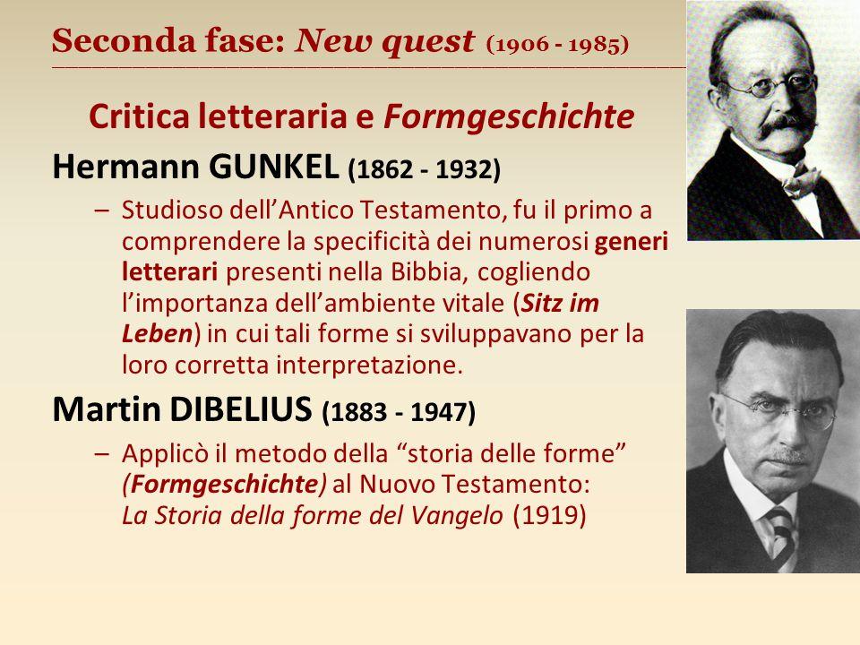 Seconda fase: New quest (1906 - 1985) ________________________________________________________ Critica letteraria e Formgeschichte Hermann GUNKEL (1862 - 1932) –Studioso dellAntico Testamento, fu il primo a comprendere la specificità dei numerosi generi letterari presenti nella Bibbia, cogliendo limportanza dellambiente vitale (Sitz im Leben) in cui tali forme si sviluppavano per la loro corretta interpretazione.
