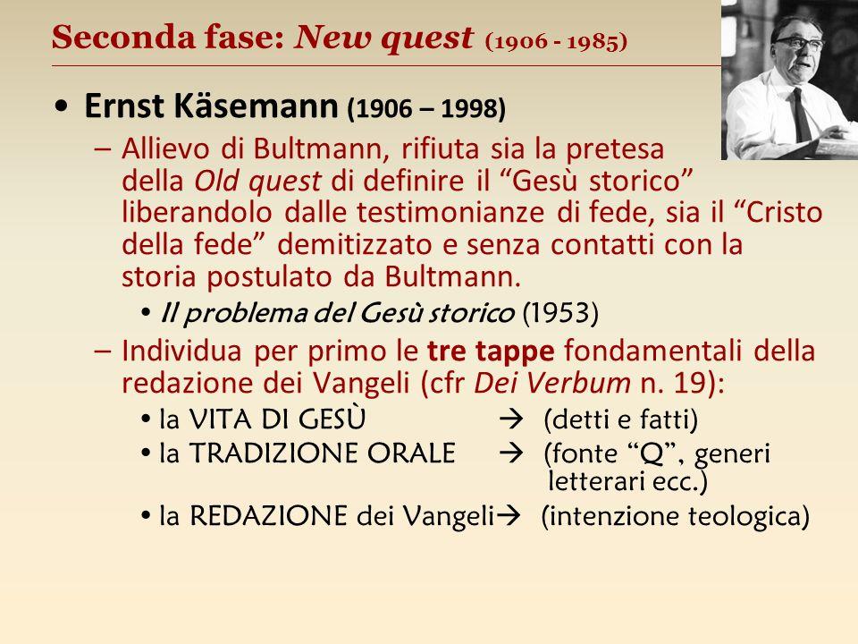 Seconda fase: New quest (1906 - 1985) __________________________________________________ Ernst Käsemann (1906 – 1998) –Allievo di Bultmann, rifiuta sia la pretesa della Old quest di definire il Gesù storico liberandolo dalle testimonianze di fede, sia il Cristo della fede demitizzato e senza contatti con la storia postulato da Bultmann.