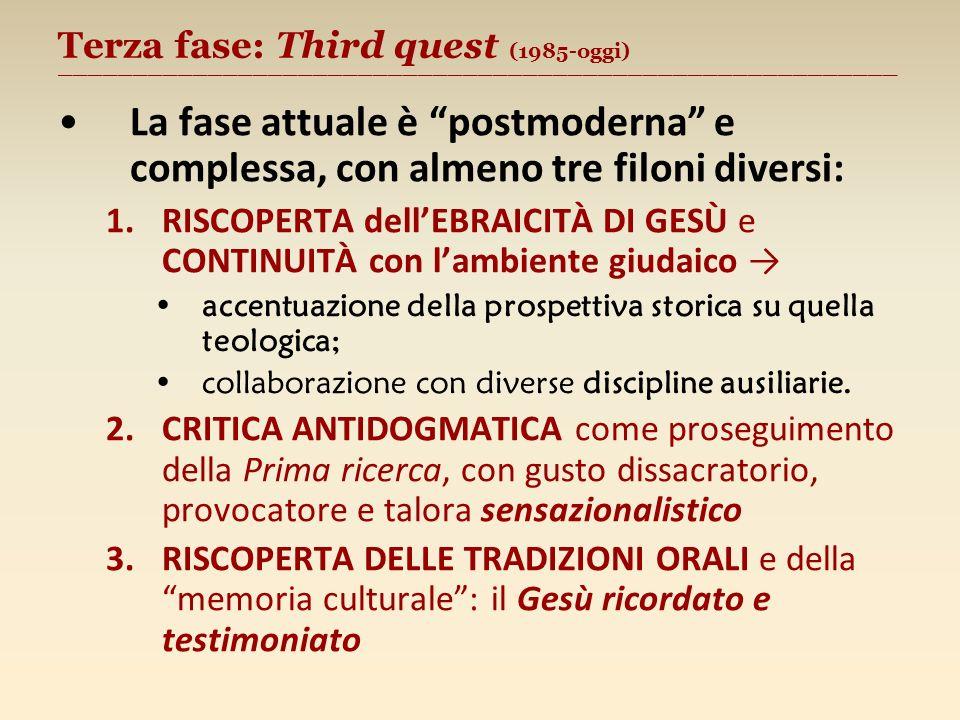 Terza fase: Third quest (1985-oggi) ________________________________________________________ La fase attuale è postmoderna e complessa, con almeno tre filoni diversi: 1.RISCOPERTA dellEBRAICITÀ DI GESÙ e CONTINUITÀ con lambiente giudaico accentuazione della prospettiva storica su quella teologica; collaborazione con diverse discipline ausiliarie.