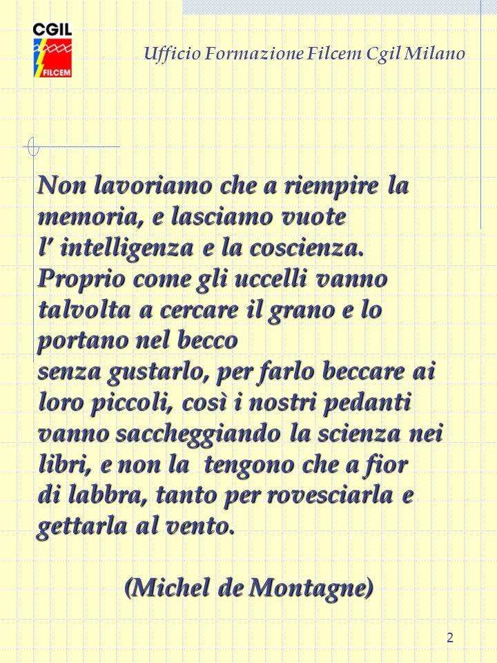 2 Ufficio Formazione Filcem Cgil Milano Non lavoriamo che a riempire la memoria, e lasciamo vuote l intelligenza e la coscienza. Proprio come gli ucce