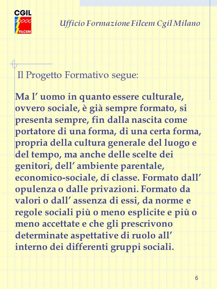 6 Ufficio Formazione Filcem Cgil Milano Ma l uomo in quanto essere culturale, ovvero sociale, è già sempre formato, si presenta sempre, fin dalla nasc
