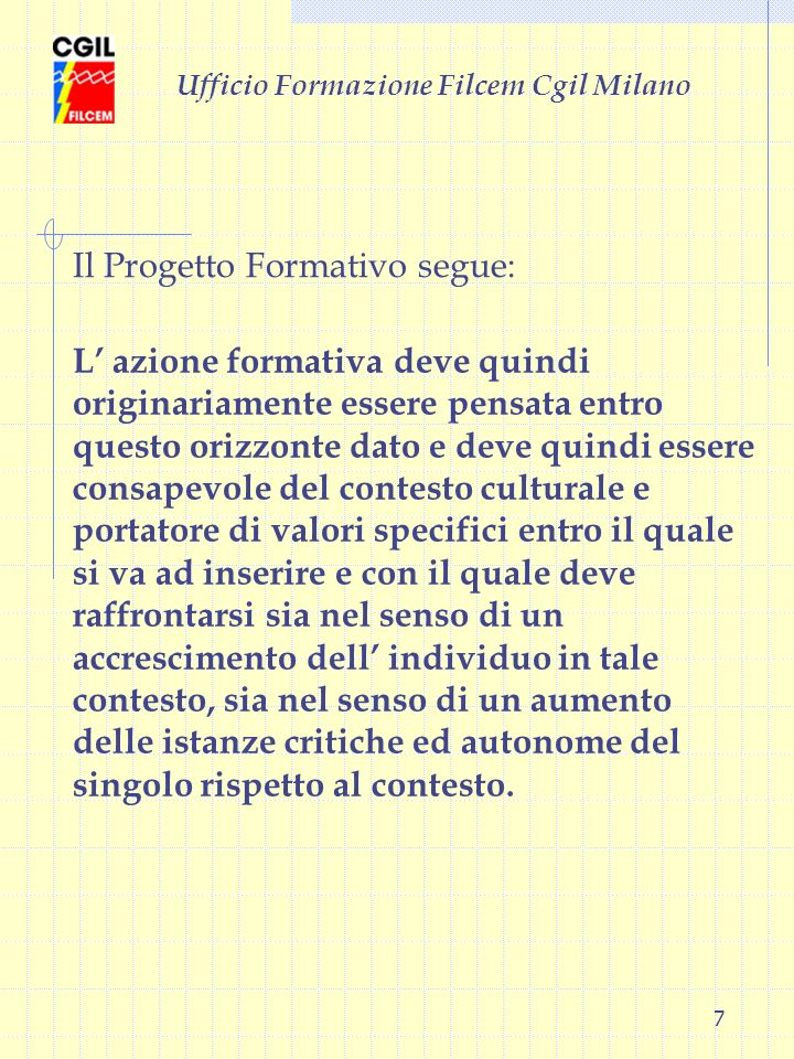 7 Ufficio Formazione Filcem Cgil Milano L azione formativa deve quindi originariamente essere pensata entro questo orizzonte dato e deve quindi essere