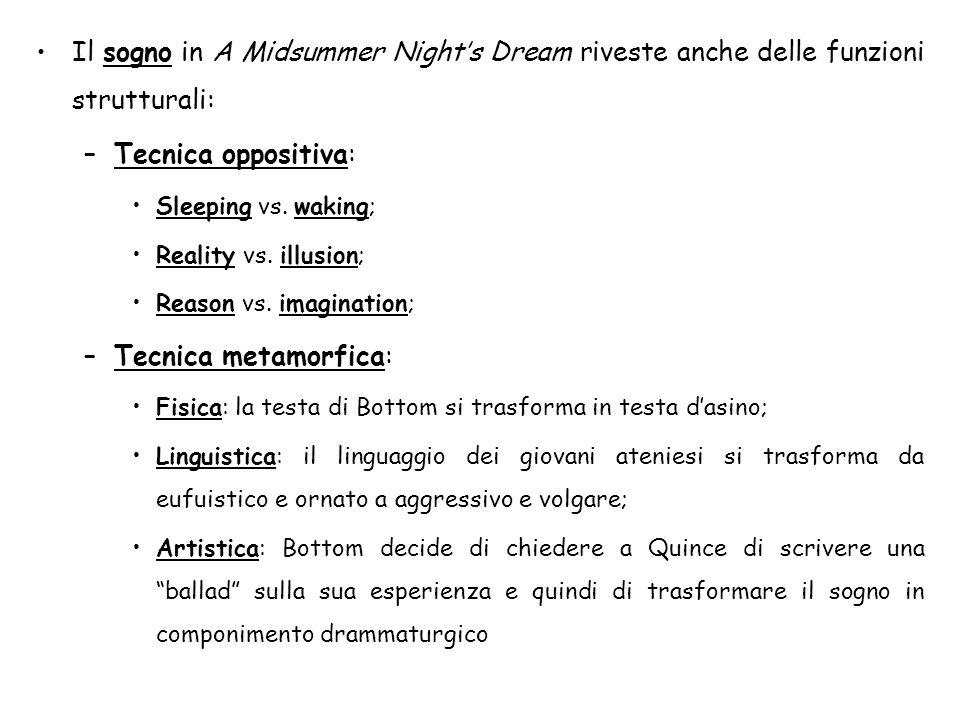 Il sogno in A Midsummer Nights Dream riveste anche delle funzioni strutturali: –Tecnica oppositiva: Sleeping vs. waking; Reality vs. illusion; Reason
