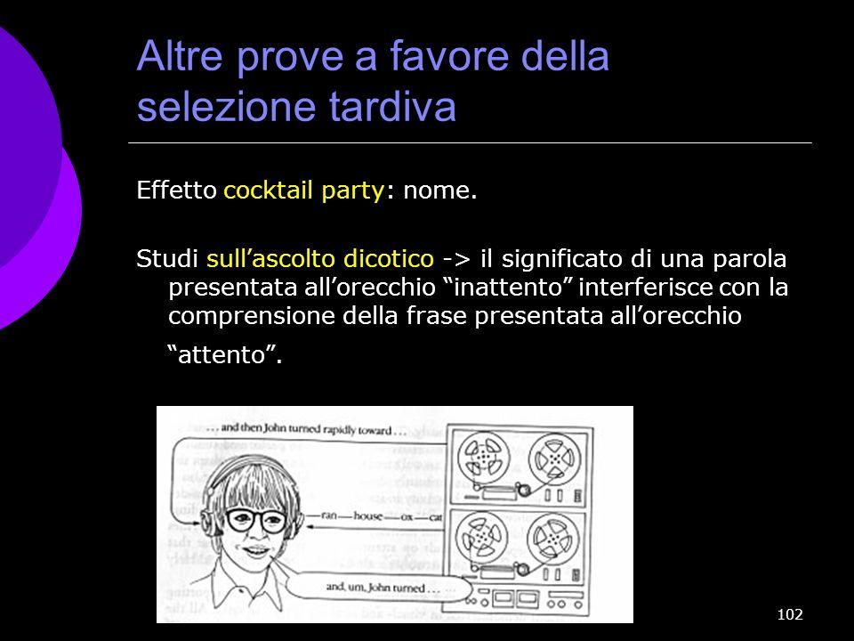 102 Altre prove a favore della selezione tardiva Effetto cocktail party: nome. Studi sull ascolto dicotico -> il significato di una parola presentata