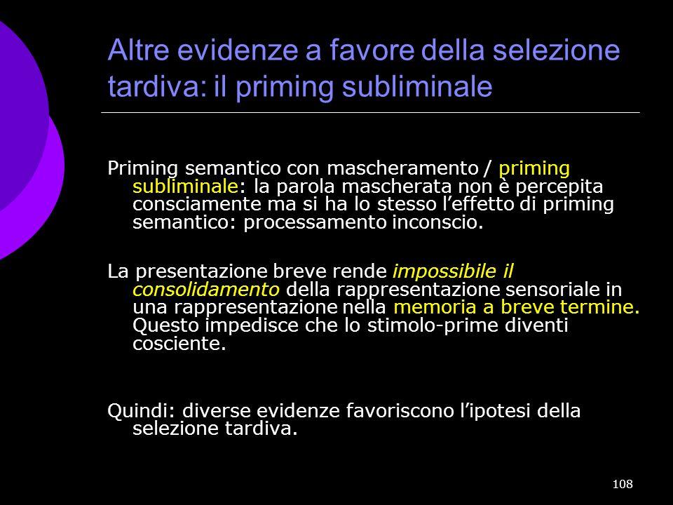 108 Altre evidenze a favore della selezione tardiva: il priming subliminale Priming semantico con mascheramento / priming subliminale: la parola masch