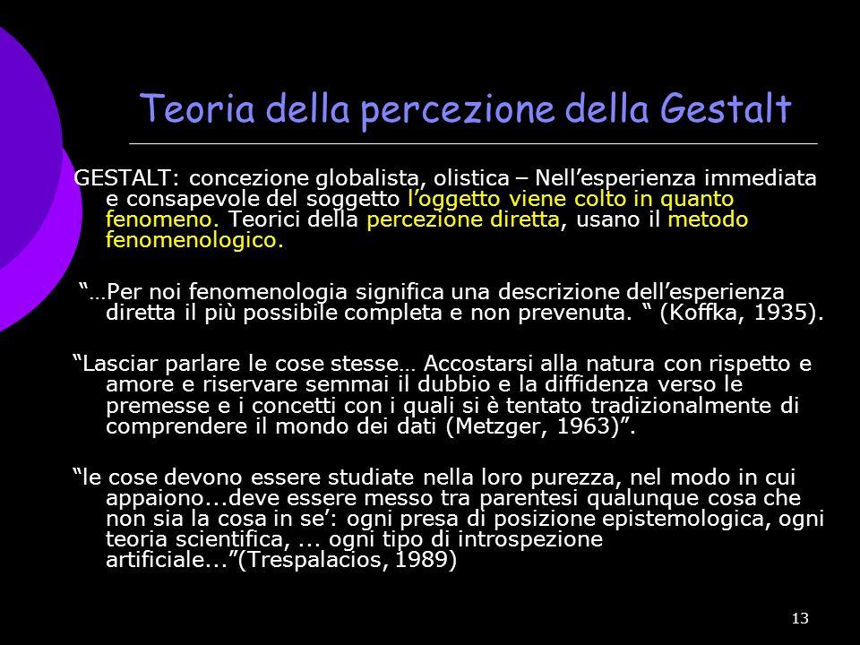 13 Teoria della percezione della Gestalt GESTALT: concezione globalista, olistica – Nell esperienza immediata e consapevole del soggetto l oggetto vie