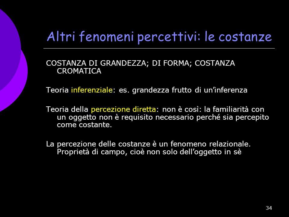 34 Altri fenomeni percettivi: le costanze COSTANZA DI GRANDEZZA; DI FORMA; COSTANZA CROMATICA Teoria inferenziale: es. grandezza frutto di un inferenz