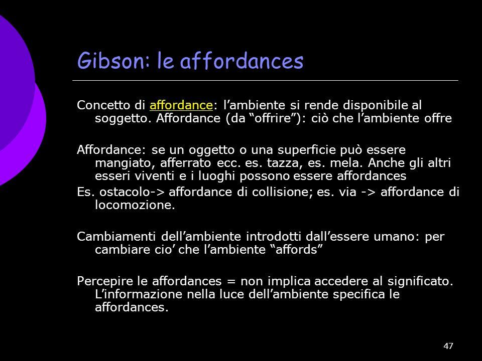 47 Gibson: le affordances Concetto di affordance: l ambiente si rende disponibile al soggetto. Affordance (da offrire ): ciò che l ambiente offre Affo