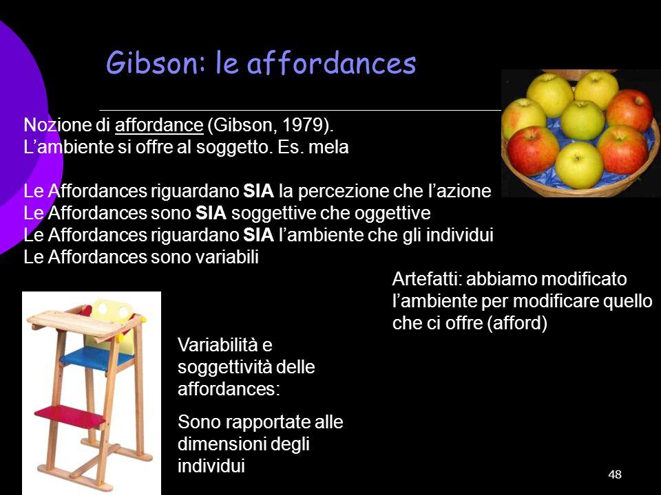 48 Nozione di affordance (Gibson, 1979). Lambiente si offre al soggetto. Es. mela Le Affordances riguardano SIA la percezione che lazione Le Affordanc