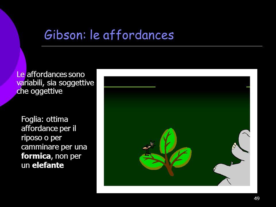 49 Gibson: le affordances Le affordances sono variabili, sia soggettive che oggettive Foglia: ottima affordance per il riposo o per camminare per una