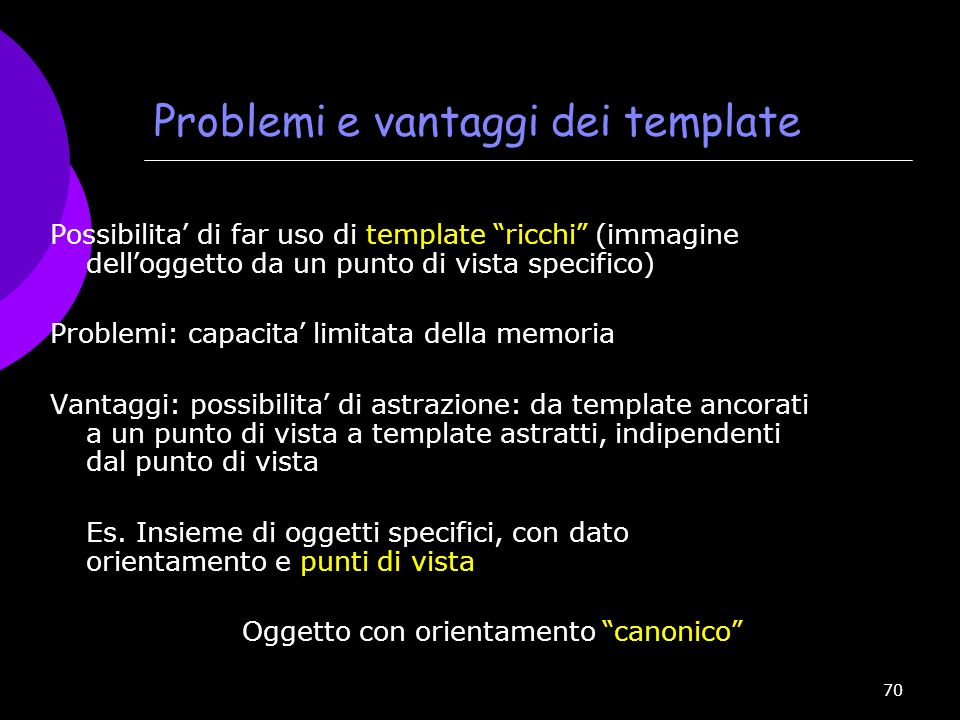 70 Problemi e vantaggi dei template Possibilita di far uso di template ricchi (immagine dell oggetto da un punto di vista specifico) Problemi: capacit