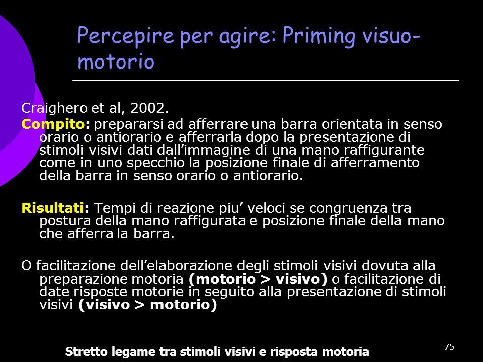 75 Percepire per agire: Priming visuo- motorio Craighero et al, 2002. Compito: prepararsi ad afferrare una barra orientata in senso orario o antiorari