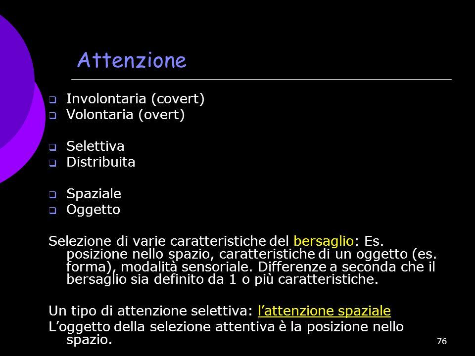 76 Attenzione Involontaria (covert) Volontaria (overt) Selettiva Distribuita Spaziale Oggetto Selezione di varie caratteristiche del bersaglio: Es. po