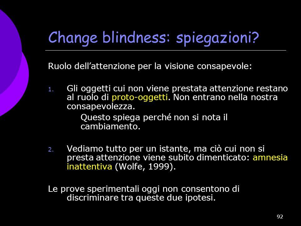 92 Change blindness: spiegazioni? Ruolo dell attenzione per la visione consapevole: 1. Gli oggetti cui non viene prestata attenzione restano al ruolo