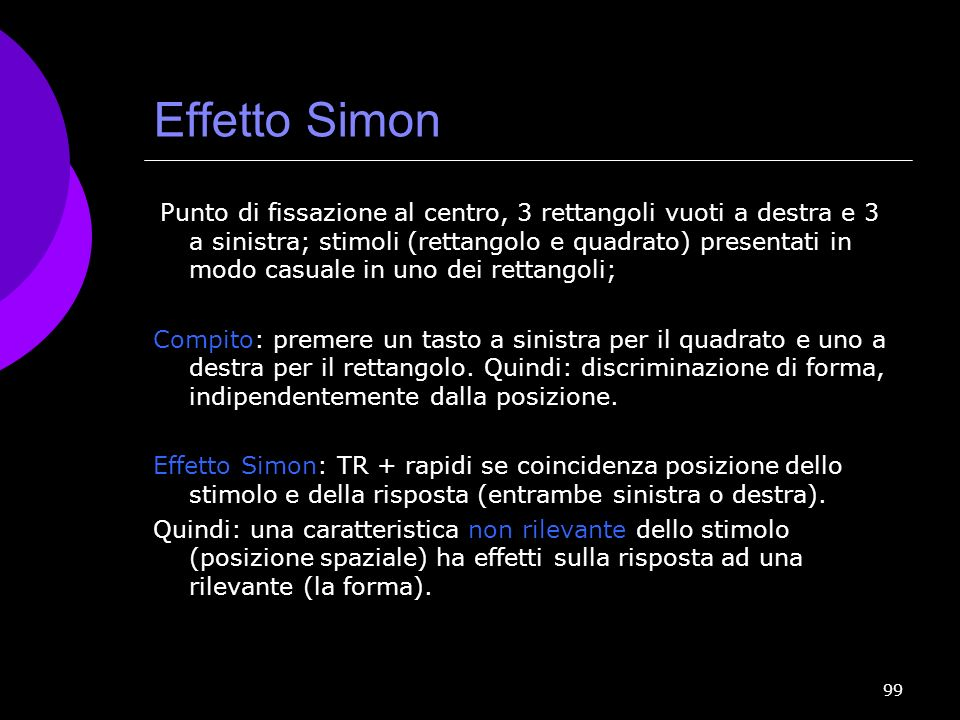 99 Effetto Simon Punto di fissazione al centro, 3 rettangoli vuoti a destra e 3 a sinistra; stimoli (rettangolo e quadrato) presentati in modo casuale