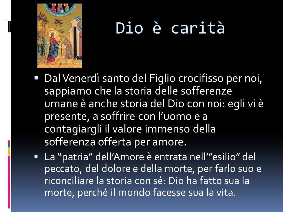 Dio è carità Dal Venerdì santo del Figlio crocifisso per noi, sappiamo che la storia delle sofferenze umane è anche storia del Dio con noi: egli vi è