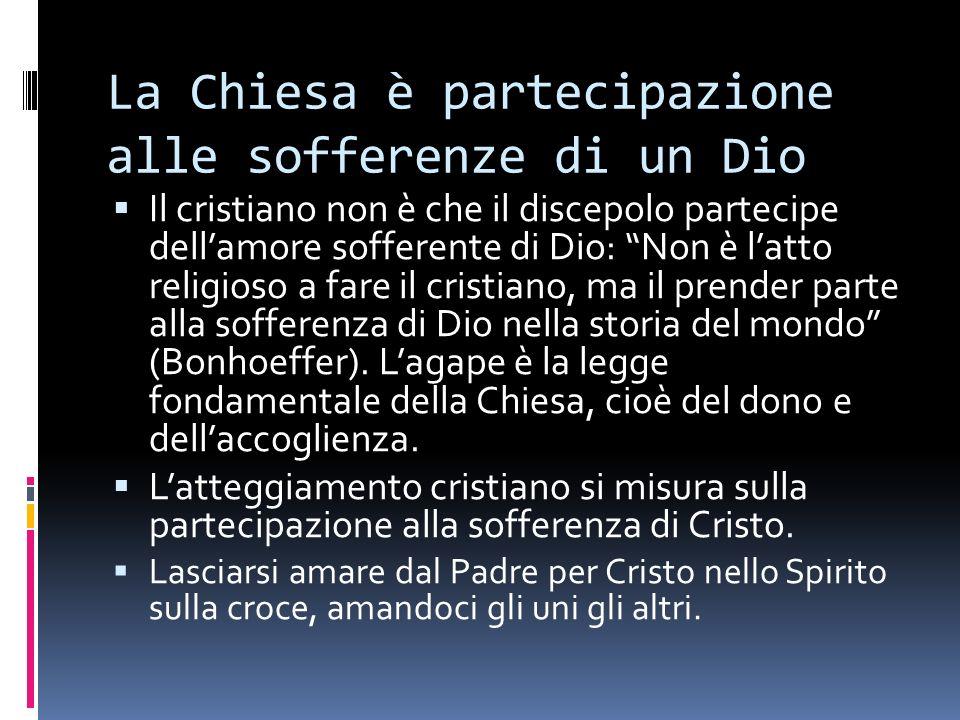 La Chiesa è partecipazione alle sofferenze di un Dio Il cristiano non è che il discepolo partecipe dellamore sofferente di Dio: Non è latto religioso a fare il cristiano, ma il prender parte alla sofferenza di Dio nella storia del mondo (Bonhoeffer).
