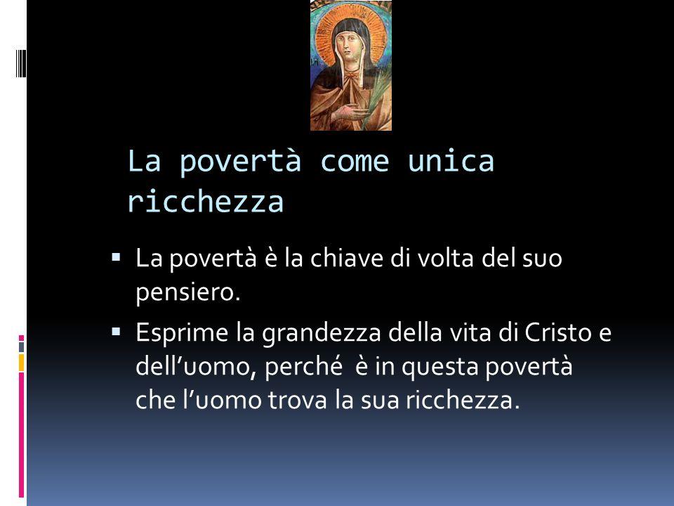 La povertà come unica ricchezza La povertà è la chiave di volta del suo pensiero. Esprime la grandezza della vita di Cristo e delluomo, perché è in qu