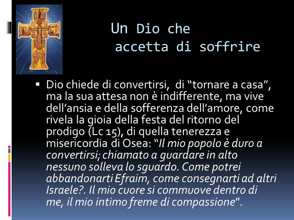 Un Un Dio che accetta di soffrire Dio chiede di convertirsi, di tornare a casa, ma la sua attesa non è indifferente, ma vive dellansia e della soffere