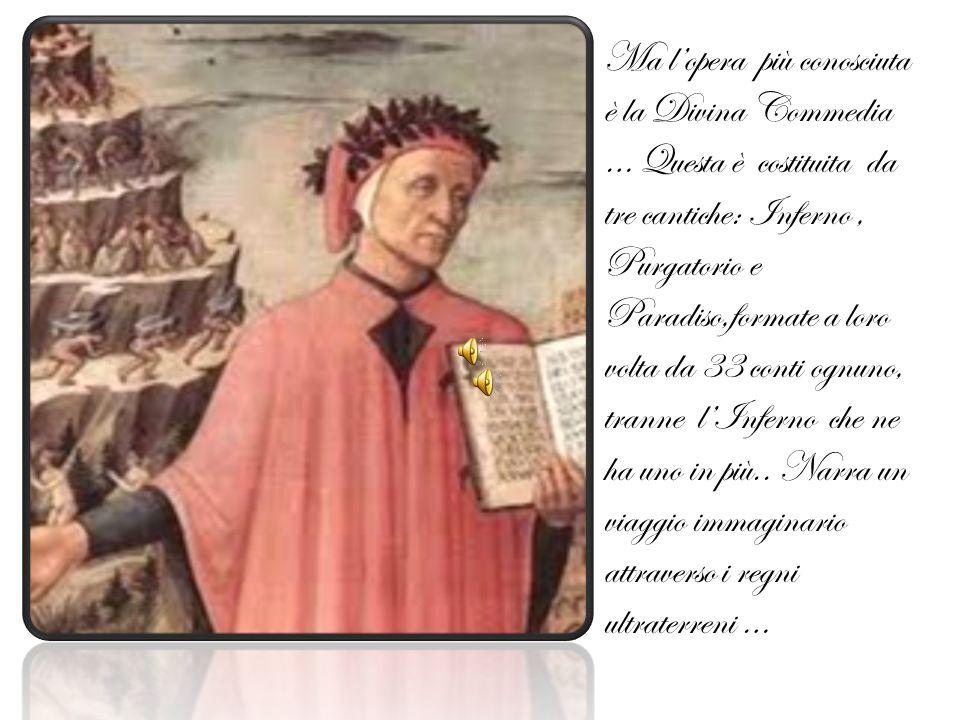 Ma lopera più conosciuta è la Divina Commedia … Questa è costituita da tre cantiche: Inferno, Purgatorio e Paradiso,formate a loro volta da 33 conti ognuno, tranne lInferno che ne ha uno in più..