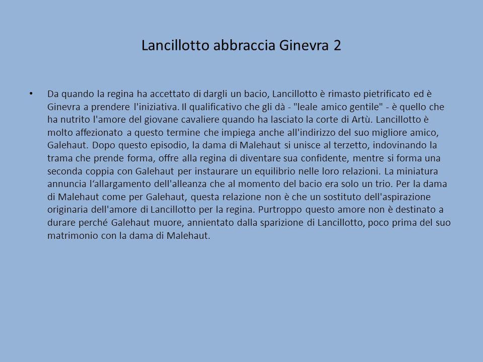 Lancillotto abbraccia Ginevra 2 Da quando la regina ha accettato di dargli un bacio, Lancillotto è rimasto pietrificato ed è Ginevra a prendere l'iniz